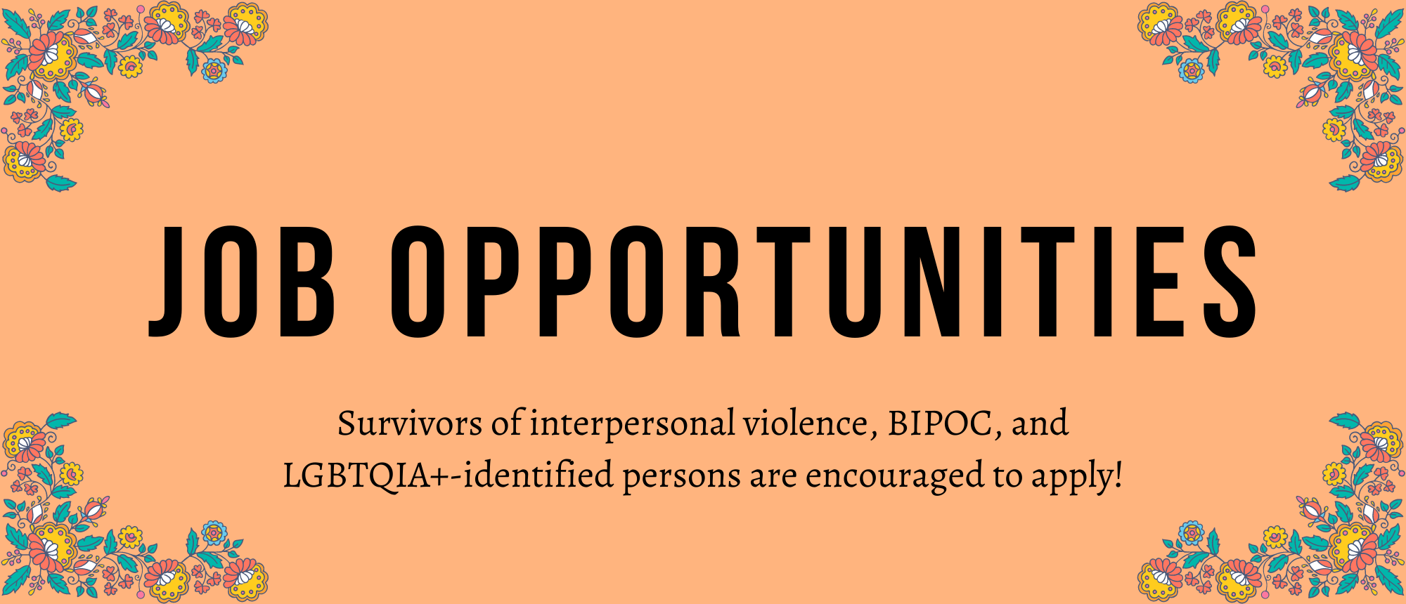 """A peach backgrund with blue and yellow flowers in each corner. In the center in big bold text """"JOB OPPORTUNITIES"""". Underneath """"Survivors of interpersonal violence, BIPOC, and LGBTQIA+-identified persons are encouraged to apply!"""""""