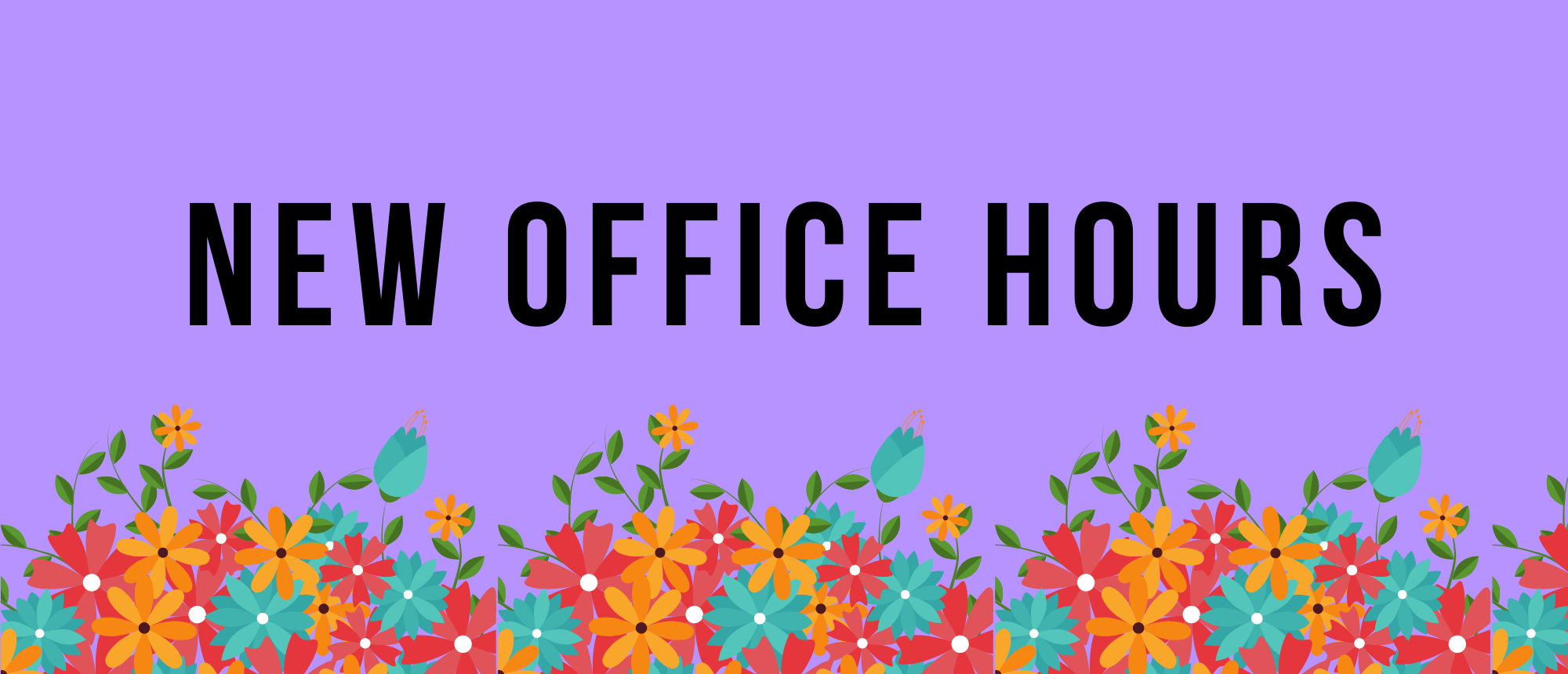 """A purple background with blue, yellow, and red flowers bordering the bottom. In the center in big bold text """"NEW OFFICE HOURS"""""""