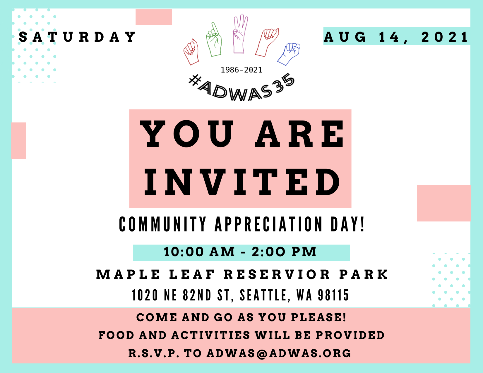 """A blue and pink invitation to Community Appreciation Day. At the top """"Saturday, Aug 14, 2021"""".In big bold letters """"YOU ARE INVITED"""".  Underneath that """"Community Appreciation Day! / 10:00am-2:00pm / Maple Leaf Reservoir Park / 1020 NE 82nd St, Seattle, WA 98115 / Come and go as you please! / Food and activities will be provided / R.S.V.P. to adwas@adwas.org"""