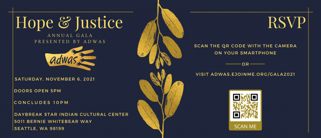 """A dark blue background with gold leaves dividing the center. On the left in golden text """"Hope & Justice / Annual Gala / Presented by ADWAS"""" Underneath this is ADWAS' logo in golden colors. Underneath the logo """"Saturday, November 6, 2021 / Doors open 5pm / Concludes 10pm / Daybreak Star Indian Cultural Center / 5011 Bernie Whitebear Way / Seattle, WA 98199"""". On the right in golden text """"RSVP / Scan the QR Code with the camera on your smartphone / or / visit adwas.ejoinme.org/gala2021"""" Underneath this is a golden QR code with the words """"Scan Me"""""""
