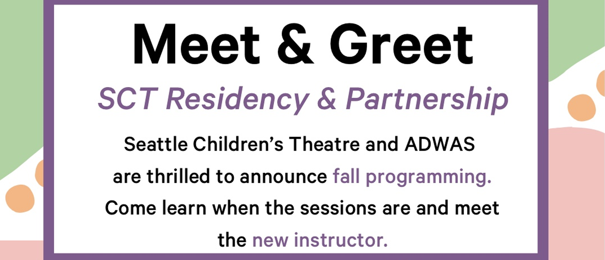 """Colorful various shapes of blue, pink, green, and orange border. On white background at the top in bold black text says """"Meet & Greet"""". Text underneath says """"SCT Residency & Partnership"""". / Seattle Children's Theatre and ADWAS are thrilled to announce fall programming. Come learn when the sessions are and meet the new instructor. / When: Thurs, Sept 23rd, 2021 / Time: 5:30pm-6:30pm / Where: Zoom / To register, email Nancy Edney at childrensadvocate@adwas.org. ADWAS and SCT logos are shown."""