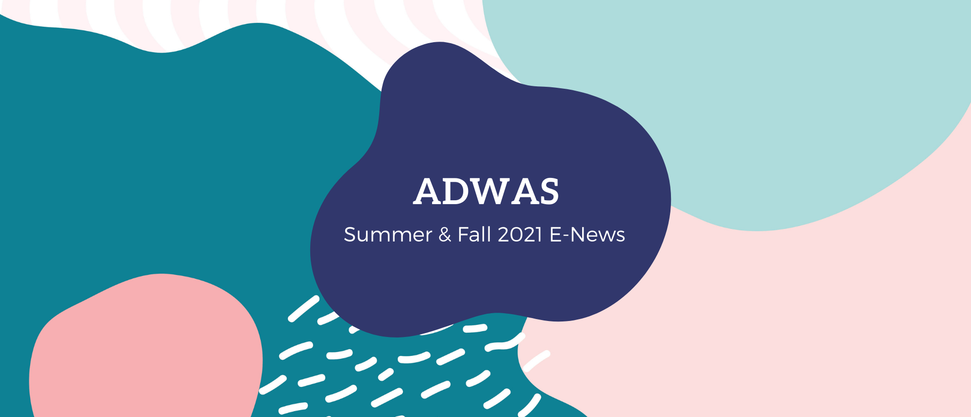 """[ID: Abstract and wavy patterns in light pink, white, light blue, medium blue, and medium pink. In the center there is a dark blue blob with the title """"ADWAS / Summer & Fall 2021 E-News""""]"""