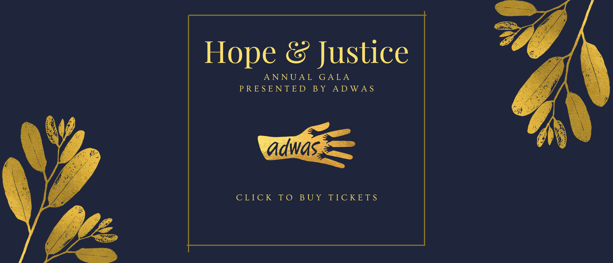 """A dark blue background with gold leaves in two of the corners. In the center, a golden square with golden text """"Hope & Justice / Annual Gala / Presented by ADWAS"""" Underneath this is the ADWAS Logo, but in golden colors. Underneath the logo in golden text """"Click to buy tickets"""""""